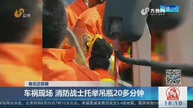 【身边正能量】聊城:车祸现场 消防战士托举吊瓶20多分钟