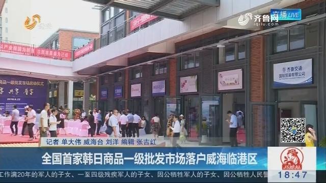 全国首家韩日商品一级批发市场落户威海临港区