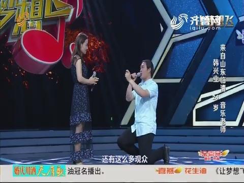 20180622《让梦想飞》:音乐老师韩兴业与女友一起唱歌并在台上求婚