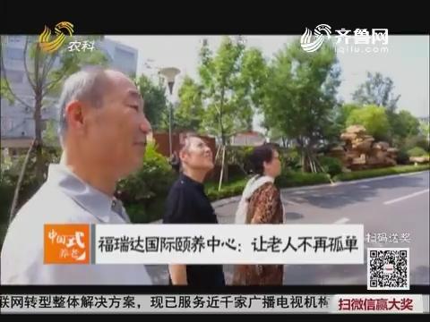 【中国式养老】福瑞达国际颐养中心:让老人不再孤单
