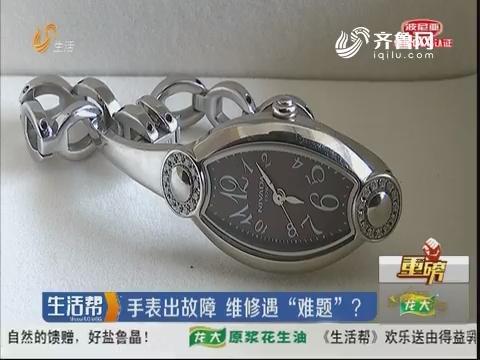 """【重磅】潍坊:手表出故障 维修遇""""难题""""?"""