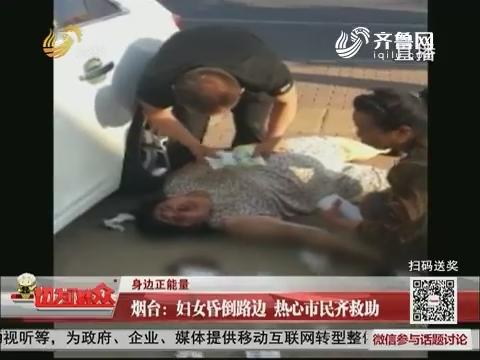 【身边正能量】烟台:妇女昏倒路边 热心市民齐救助