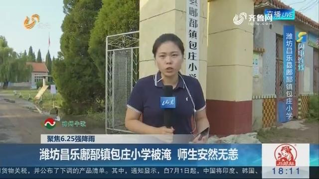 【聚焦6.25强降雨】闪电连线:潍坊昌乐鄌郚镇包庄小学被淹 师生安然无恙