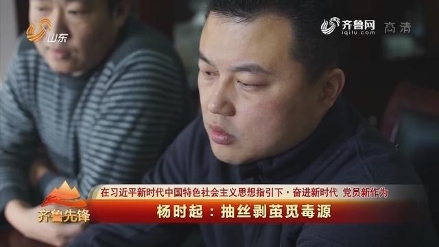 20180626《齐鲁先锋》:在习近平新时代中国特色社会主义思想指引下·奋进新时代 党员新作为 杨时起——抽丝剥茧觅毒源
