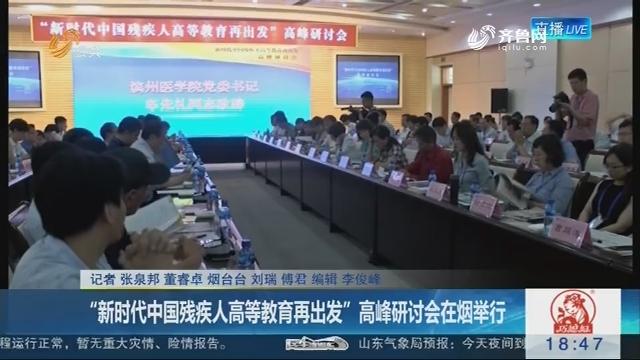 """""""新时代中国残疾人高等教育再出发""""高峰研讨会在烟举行"""