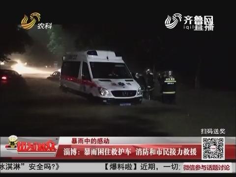 【暴雨中的感动】淄博:暴雨困住救护车 消防和市民接力救援
