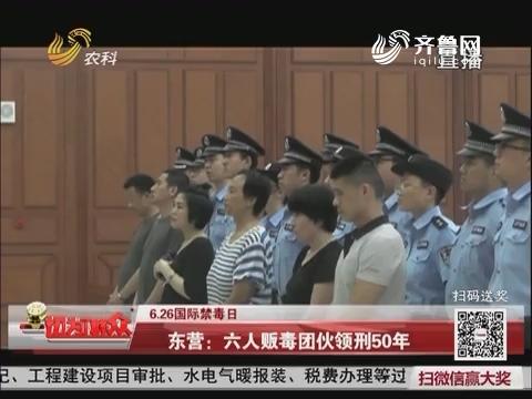 【6.26国际禁毒日】东营:六人贩毒团伙领刑50年