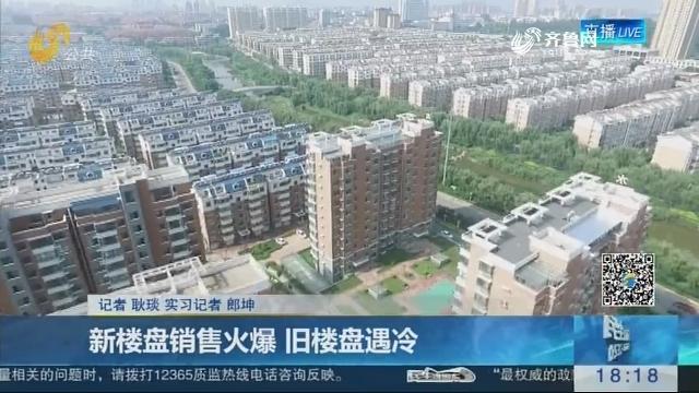 济南:新楼盘销售火爆 旧楼盘遇冷
