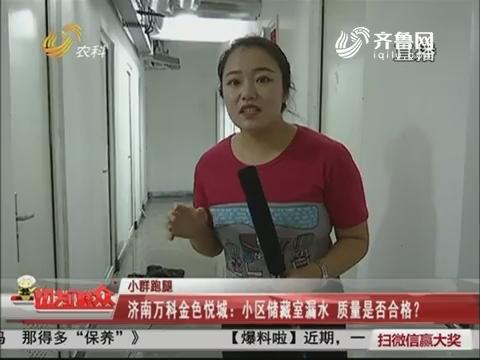 【小群跑腿】济南万科金色悦城:小区储藏室漏水 质量是否合格?
