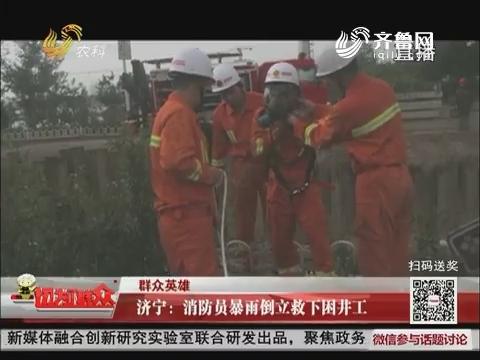 【群众英雄】济宁:消防员暴雨倒立救下困井工