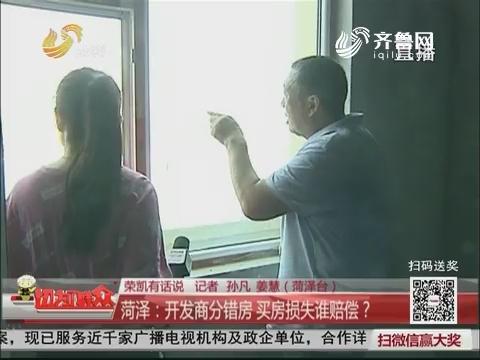【荣凯有话说】菏泽:开发商分错房 买房损失谁赔偿?