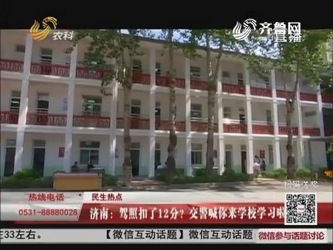 【民生热点】济南:驾照扣了12分?交警喊你来学校学习啦!