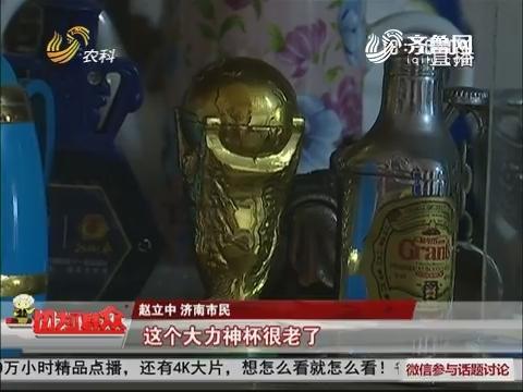 """济南:83岁老人爱收藏 """"大力神杯""""竟是打火机"""