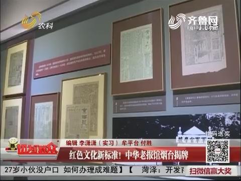 红色文化新标准!中华老报馆烟台揭牌