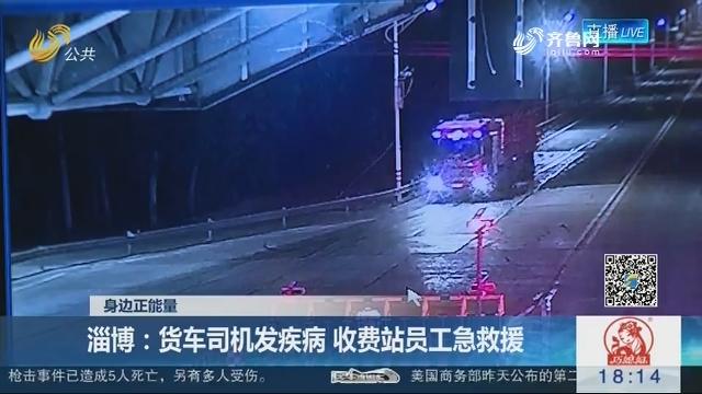 【身边正能量】淄博:货车司机发疾病 收费站员工急救援