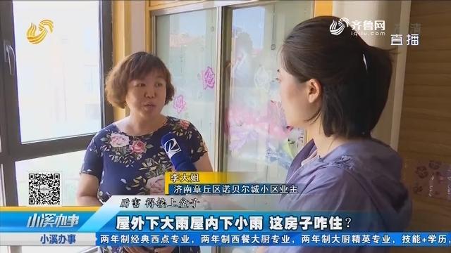 济南:屋外下大雨屋内下小雨 这房子咋住?
