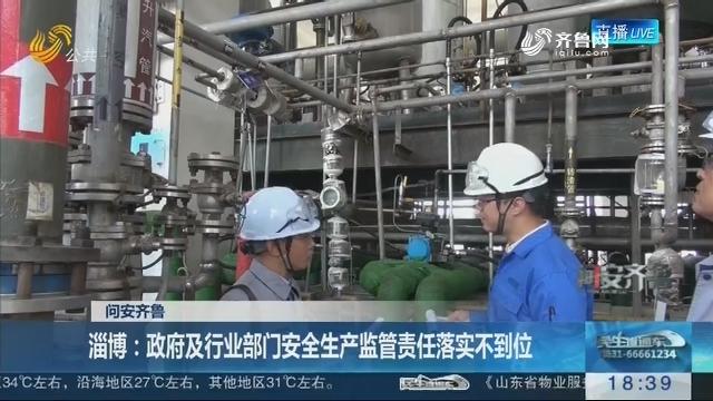 【问安齐鲁】淄博:政府及行业部门安全生产监管责任落实不到位