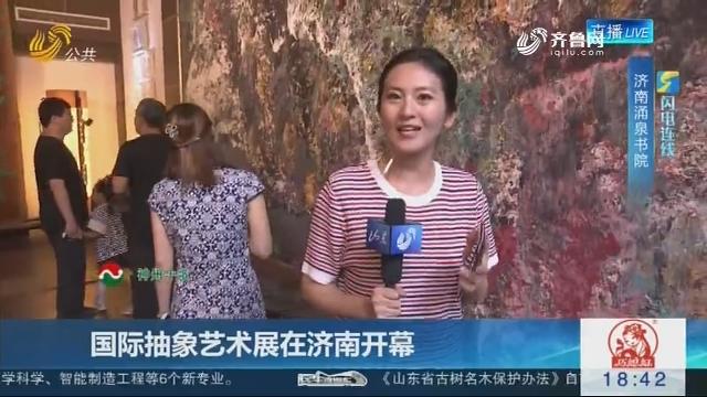 【闪电连线】国际抽象艺术展在济南开幕