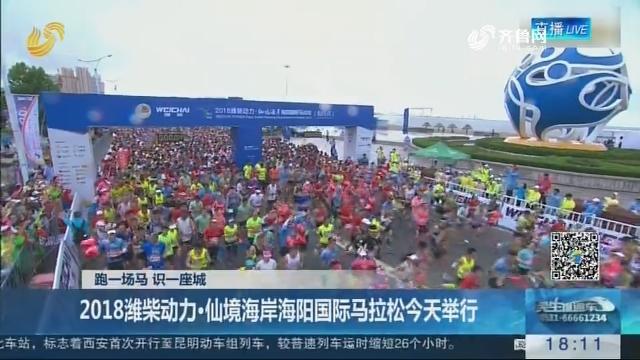 【跑一场马 识一座城】2018潍柴动力·仙境海岸海阳国际马拉松7月1日举行