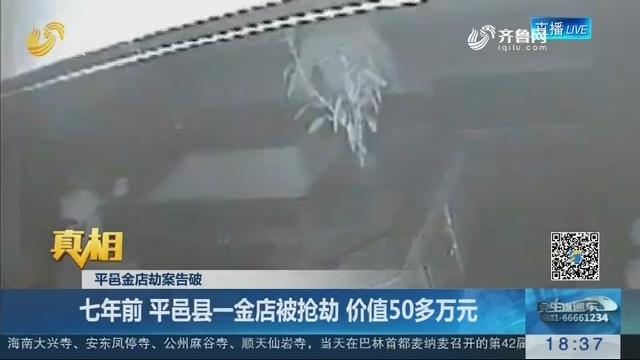 【真相】平邑金店劫案告破 七年前 平邑县一金店被抢劫 价值50多万元