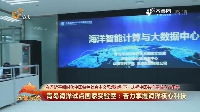 20180702《齐鲁先锋》:在习近平新时代中国特色社会主义思想指引下·庆祝中国共产党成立97周年 青岛海洋试点国家实验室——奋力掌握海洋核心科技