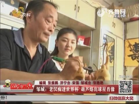 邹城:老汉痴迷世界杯 葫芦烙出球星肖像