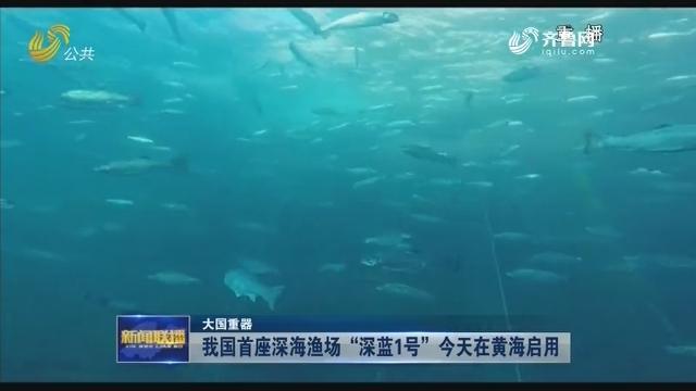 """【大国重器】我国首座深海渔场""""深蓝1号""""今天在黄海启用"""