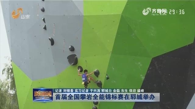 【新闻扫描】首届全国攀岩全能锦标赛在郓城举办