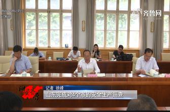 《问安齐鲁》06-30播出《龙都longdu66龙都娱乐完成对4个市的安全生产巡查》