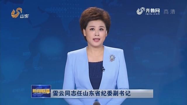 雷云同志任山东省纪委副书记