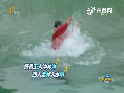 20180703《快乐向前冲》:塔吊工人冲冲冲 四人全掉入水中