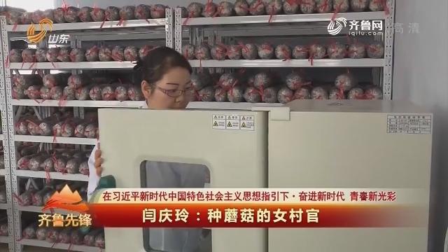 20180704《齐鲁先锋》:在习近平新时代中国特色社会主义思想指引下·奋进新时代 青春新光彩 闫庆玲——种蘑菇的女村官