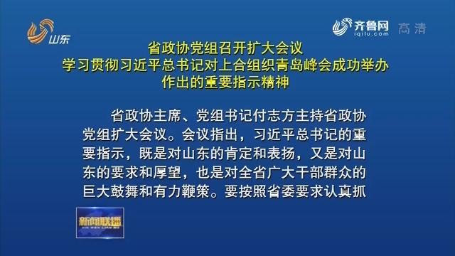 省政协党组召开扩大会议 学习贯彻习近平总书记对上合组织青岛峰会成功举办作出的重要指示精神