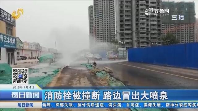 济南:消防栓被撞断 路边冒出大喷泉