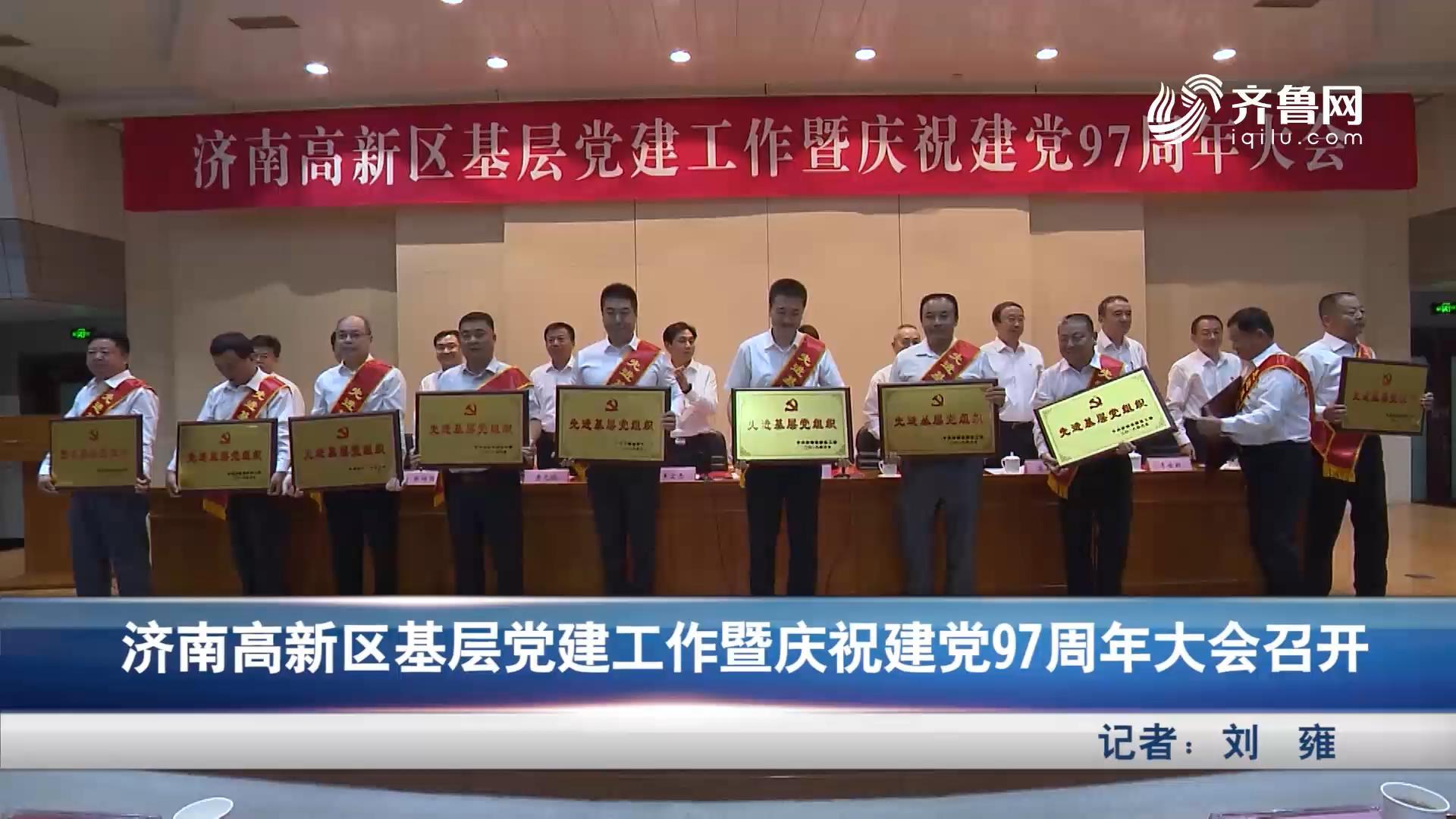 济南高新区基层党建工作暨庆祝党建97周年大会召开