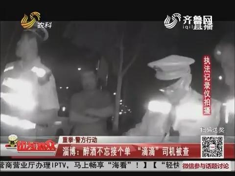 """【重拳·警方行动】淄博:醉酒不忘接个单 """"滴滴""""司机被查"""