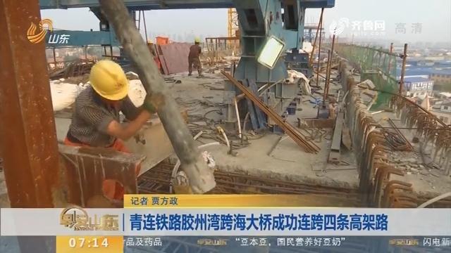 【闪电新闻排行榜】青连铁路胶州湾跨海大桥成功连跨四条高架路