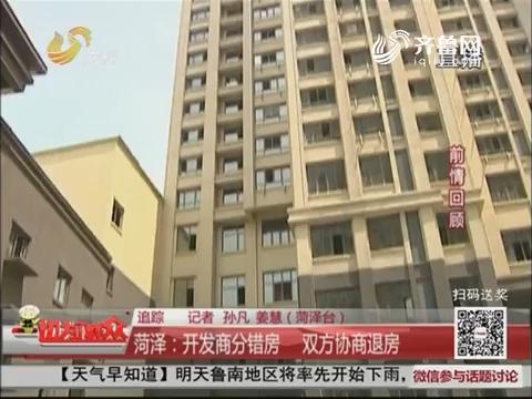 【追踪】菏泽:开发商分错房 双方协商退房