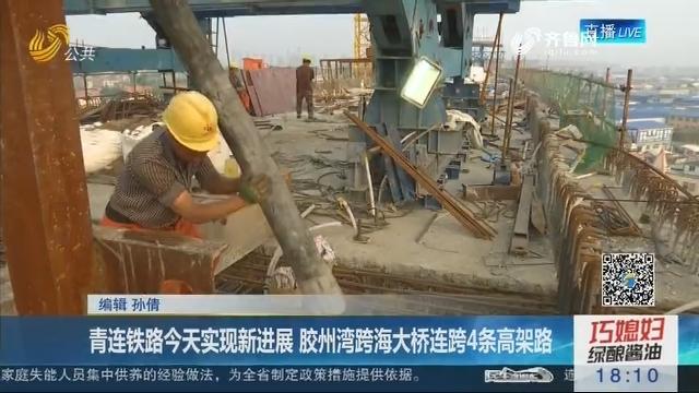 青连铁路7月6日实现新进展 胶州湾跨海大桥连跨4条高架路