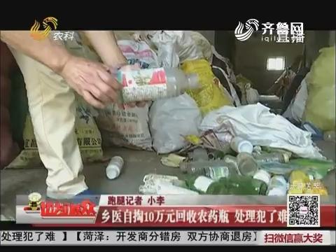 济南:乡医自掏10万元回收农药瓶 处理犯了难