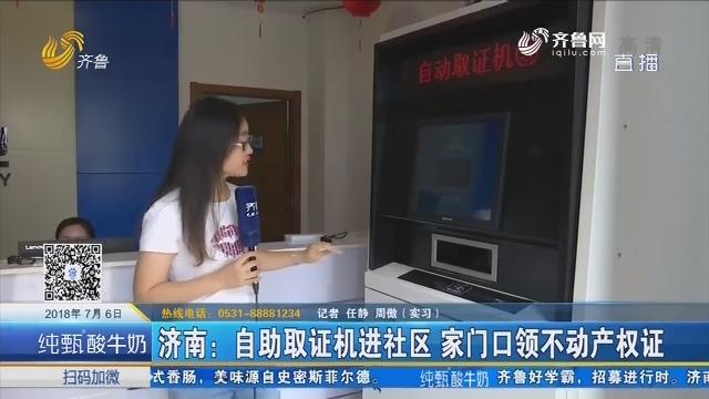 济南:自助取证机进社区 家门口领不动产权证