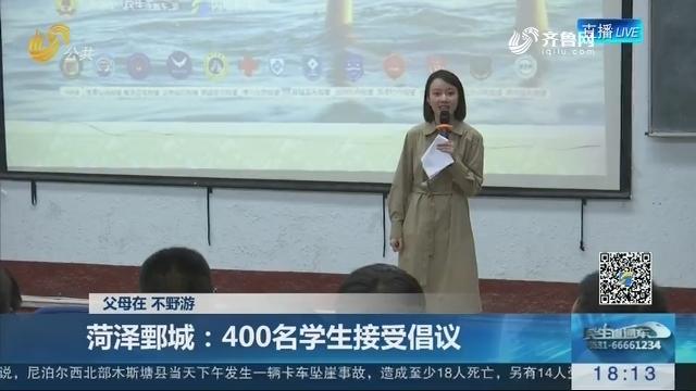 【父母在 不野游】菏泽鄄城:400名学生接受倡议