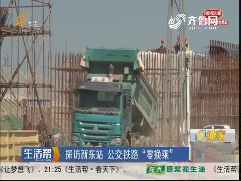 """济南:探访新东站 公交铁路""""零换乘"""""""