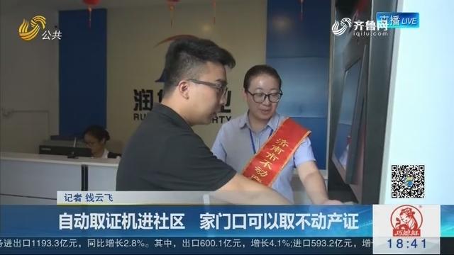济南:自动取证机进社区 家门口可以取不动产证