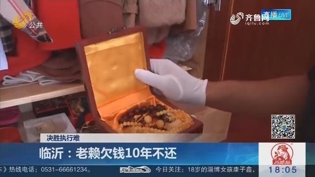 【决胜执行难】临沂:老赖欠钱10年不还