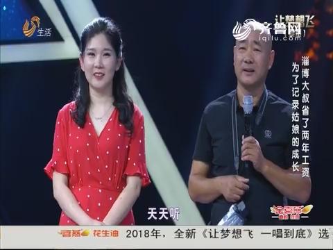20180707《让梦想飞》:为了记录姑娘的成长 淄博大叔省了两年的工资