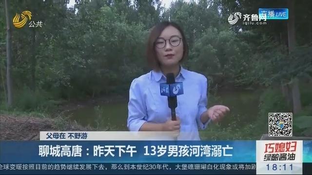【父母在 不野游】聊城高唐:7月7日下午 13岁男孩河湾溺亡