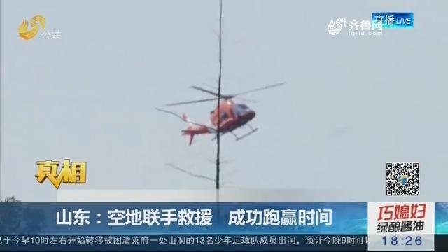"""【真相】空中""""120"""":山东——空地联手救援 成功跑赢时间"""