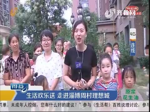 生活欢乐送 走进淄博周村理想城