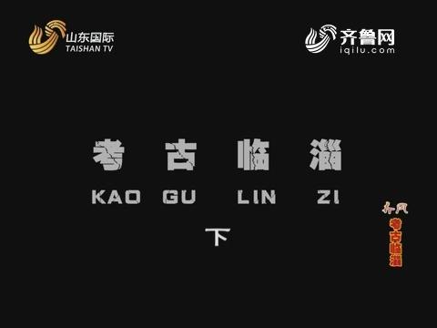 2018年07月08日《齐风》:考古临淄(下)